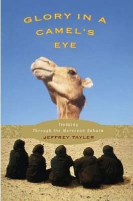 Morocco RPCV Jeffrey Tayler's Glory in a Camel's Eye: A Perilous Trek Through the Greatest African Desert (Houghton Mifflin) tells how he became intrigued by the romance of Islam's rich cultural past in general, and by the Bedouin and the Empty Quarter of the Arabian Peninsula in particular