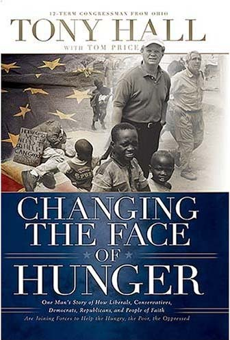 Tony Hall writes Changing the Face of Hunger: One Man's Story of How Liberals, Conservatives, Democrats, Republicans and People of Faith are Joining Forces to Help The Hungry, The Poor, The Oppressed