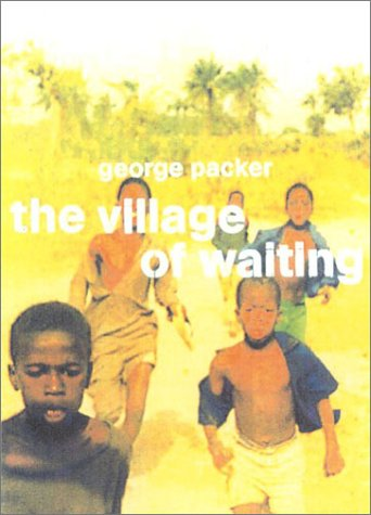 RPCV George Packer's The Village of Waiting is one of the most wrenchingly honest books ever written by a white person about Africa, a bracing antidote to romantic authenticity myths and exotic horror stories alike