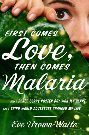 First Comes Love, Then Comes Malaria is a new book by Eve Brown-Waite, an East Coast girl who did what many of us said we would and never did: she joined the Peace Corps after college -- just the beginning of an extraordinary and adventurous life