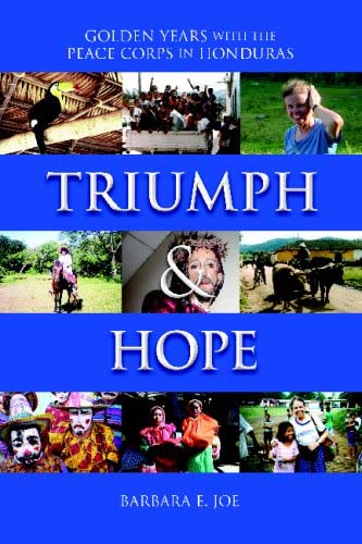 Triumph & Hope: Golden Years with the Peace Corps in Honduras by Barbara E. Joe is a documentary of one woman's experience in joining the Peace Corps in her sixties